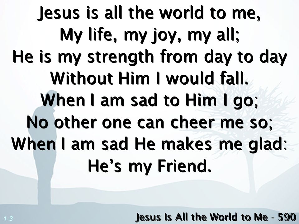 Jesus is all the world to me, My life, my joy, my all; He is my strength from day to day Without Him I would fall. When I am sad to Him I go; No other one can cheer me so; When I am sad He makes me glad: He's my Friend.