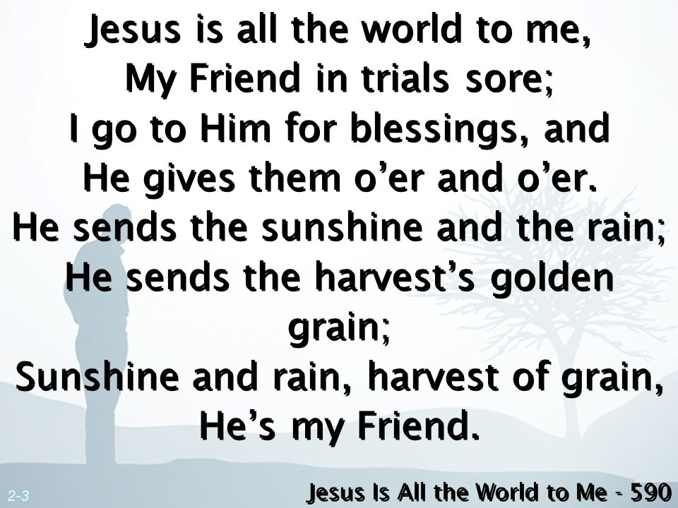Jesus is all the world to me, My Friend in trials sore; I go to Him for blessings, and He gives them o'er and o'er. He sends the sunshine and the rain; He sends the harvest's golden grain; Sunshine and rain, harvest of grain, He's my Friend.