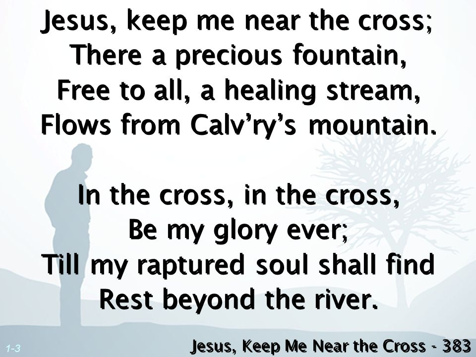 Jesus, keep me near the cross; There a precious fountain, Free to all, a healing stream, Flows from Calv'ry's mountain. In the cross, in the cross, Be my glory ever; Till my raptured soul shall find Rest beyond the river.