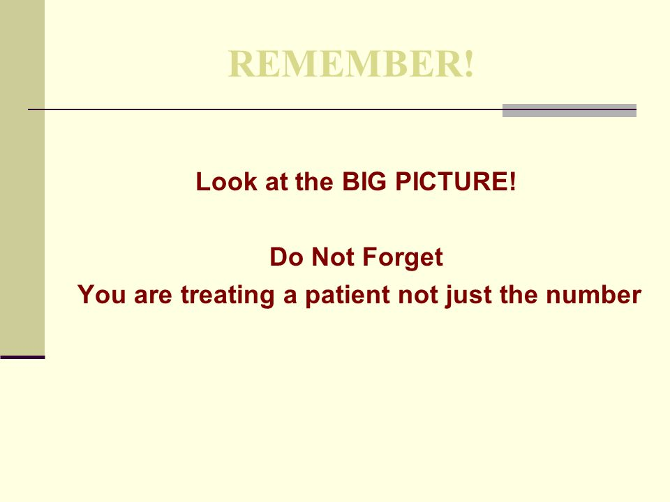 REMEMBER! Look at the BIG PICTURE! Do Not Forget You are treating a patient not just the number