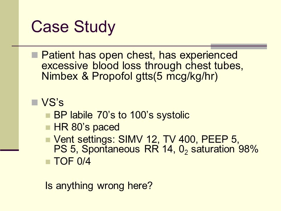 Case Study Patient has open chest, has experienced excessive blood loss through chest tubes, Nimbex & Propofol gtts(5 mcg/kg/hr)