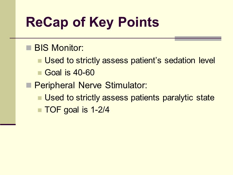 ReCap of Key Points BIS Monitor: Peripheral Nerve Stimulator: