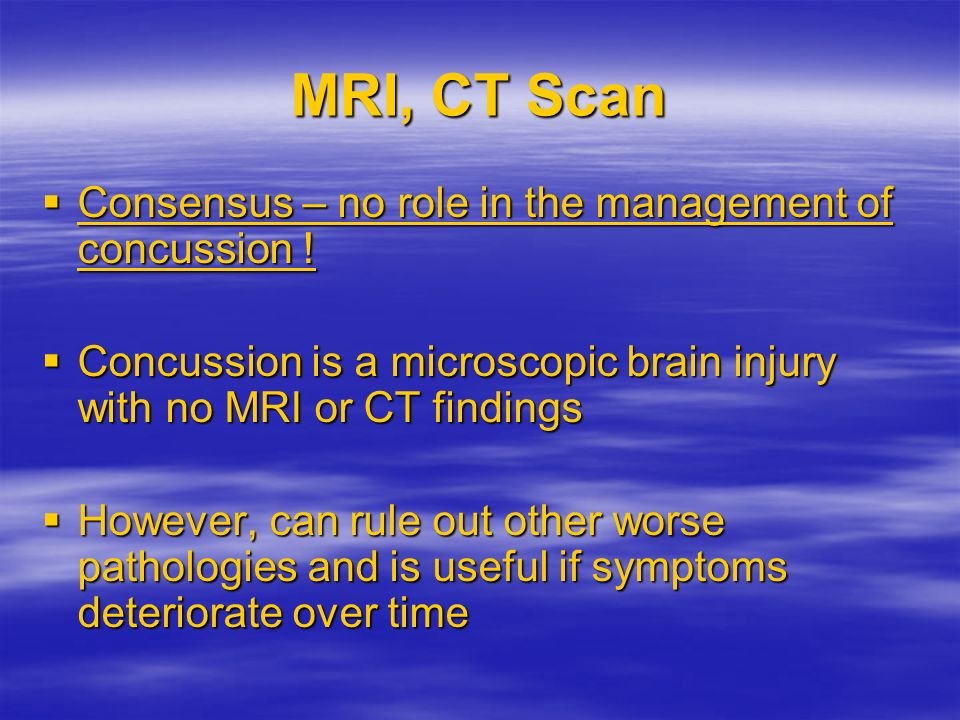 MRI, CT Scan Consensus – no role in the management of concussion !