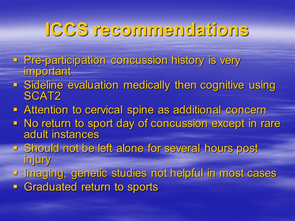 ICCS recommendations Pre-participation concussion history is very important. Sideline evaluation medically then cognitive using SCAT2.