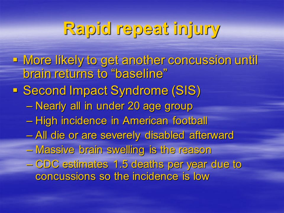 Rapid repeat injury More likely to get another concussion until brain returns to baseline Second Impact Syndrome (SIS)