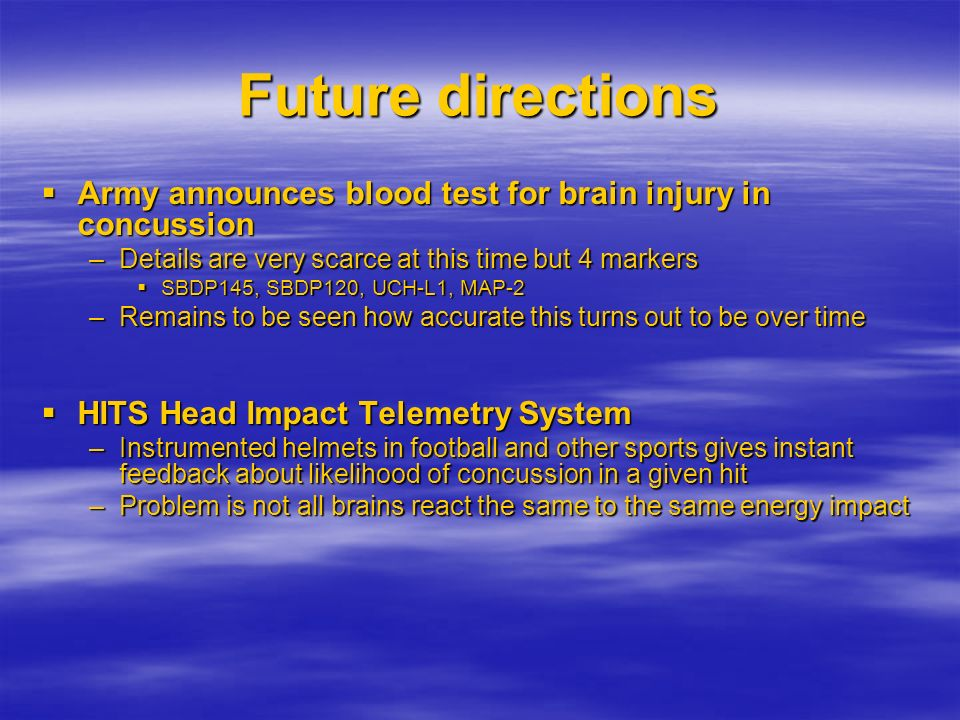 Future directions Army announces blood test for brain injury in concussion. Details are very scarce at this time but 4 markers.