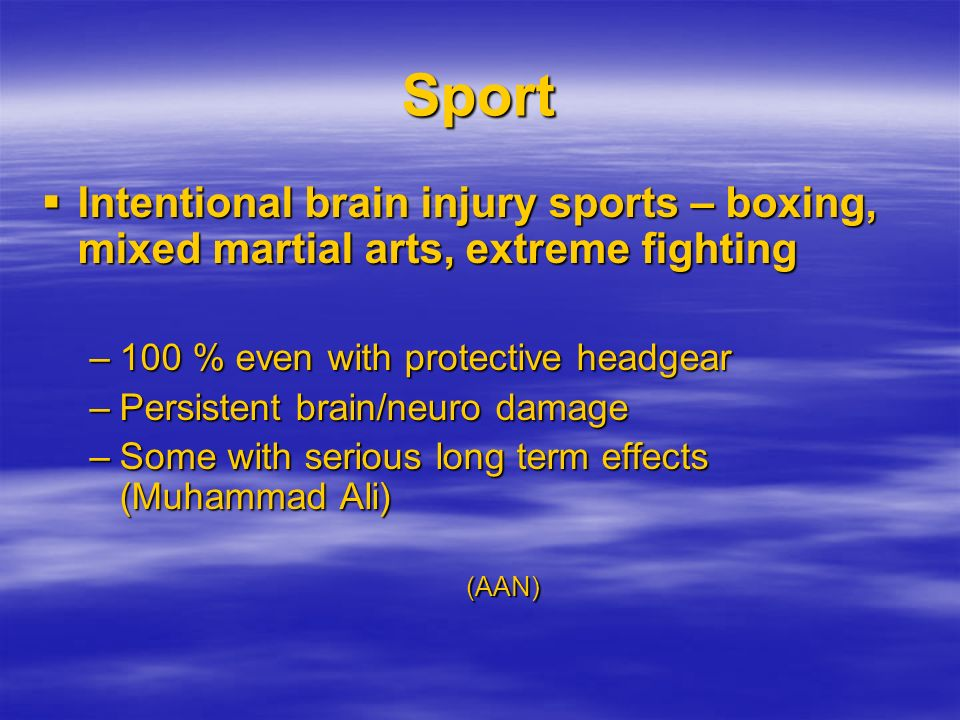 Sport Intentional brain injury sports – boxing, mixed martial arts, extreme fighting. 100 % even with protective headgear.
