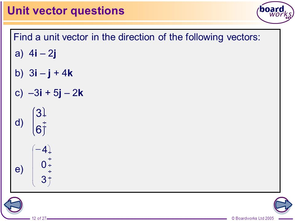 Unit vector questions Find a unit vector in the direction of the following vectors: a) 4i – 2j. b) 3i – j + 4k.