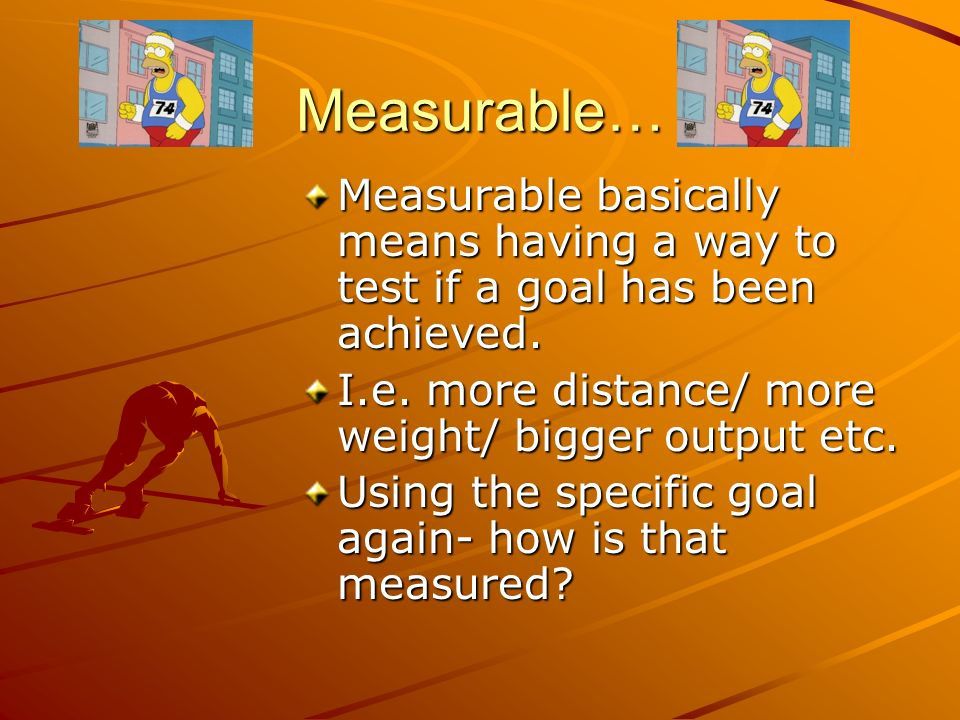 Measurable… Measurable basically means having a way to test if a goal has been achieved. I.e. more distance/ more weight/ bigger output etc.
