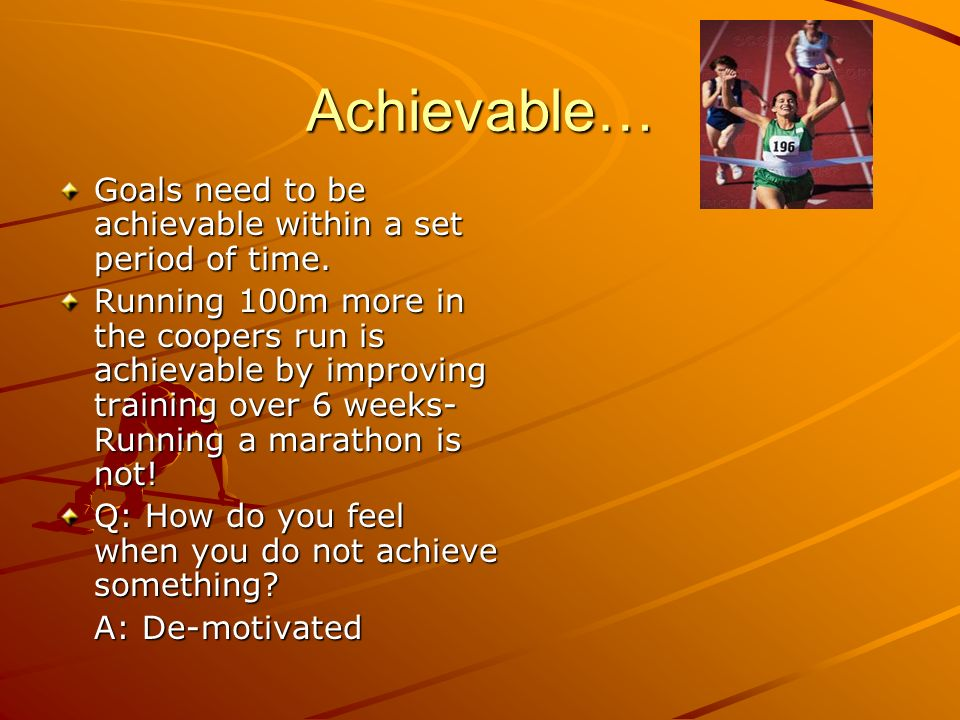 Achievable… Goals need to be achievable within a set period of time.