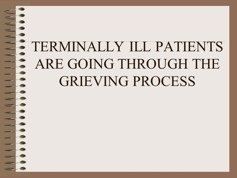 TERMINALLY ILL PATIENTS ARE GOING THROUGH THE GRIEVING PROCESS