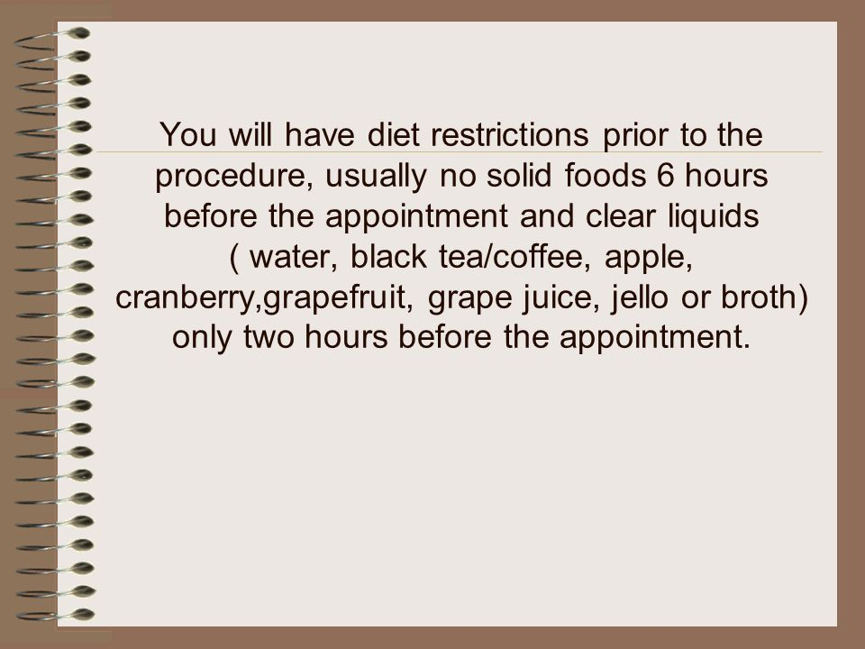 You will have diet restrictions prior to the procedure, usually no solid foods 6 hours before the appointment and clear liquids ( water, black tea/coffee, apple, cranberry,grapefruit, grape juice, jello or broth) only two hours before the appointment.