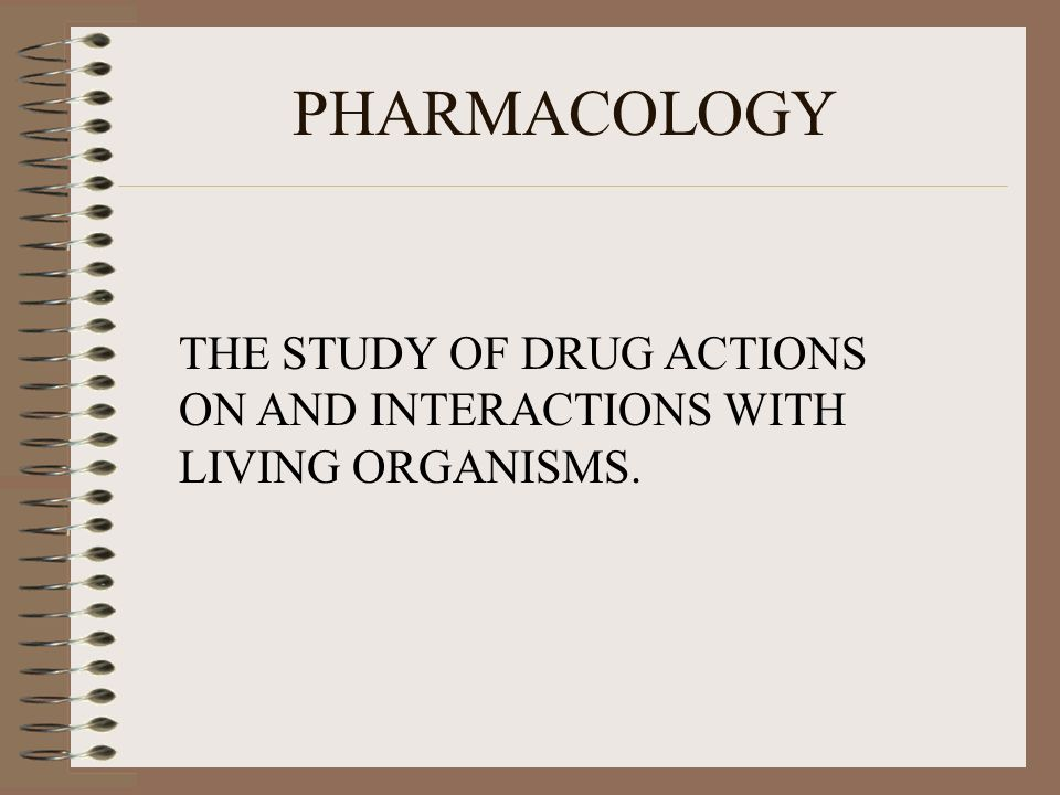 PHARMACOLOGY THE STUDY OF DRUG ACTIONS ON AND INTERACTIONS WITH LIVING ORGANISMS.