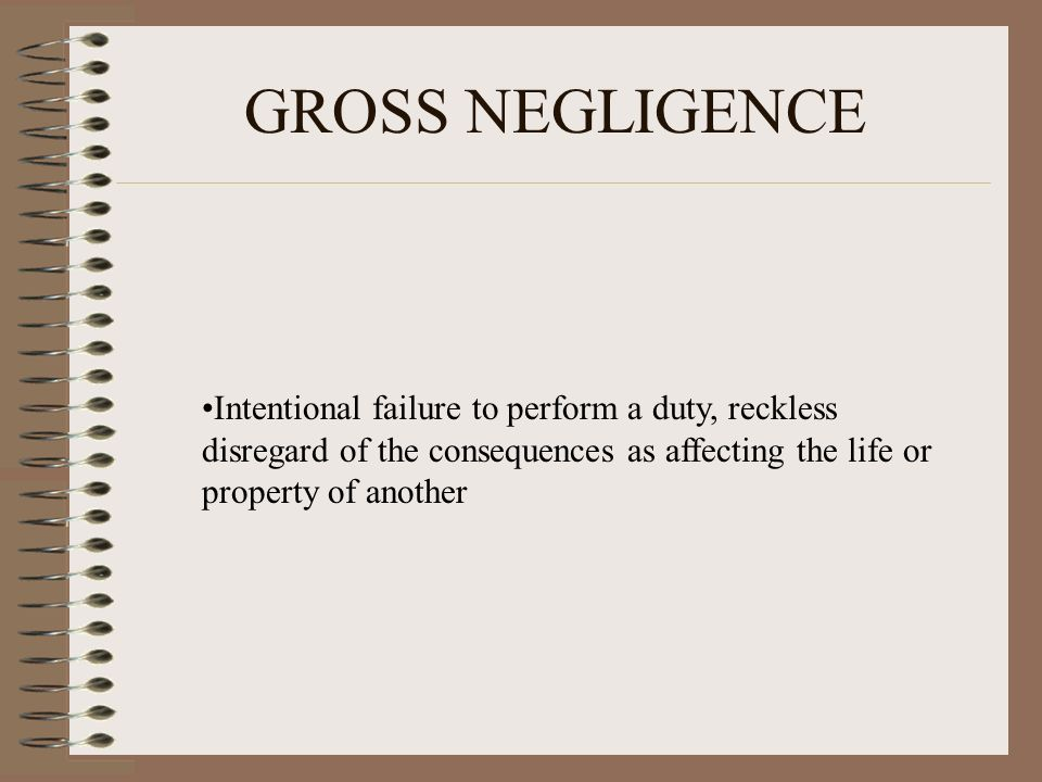 GROSS NEGLIGENCE Intentional failure to perform a duty, reckless disregard of the consequences as affecting the life or property of another.