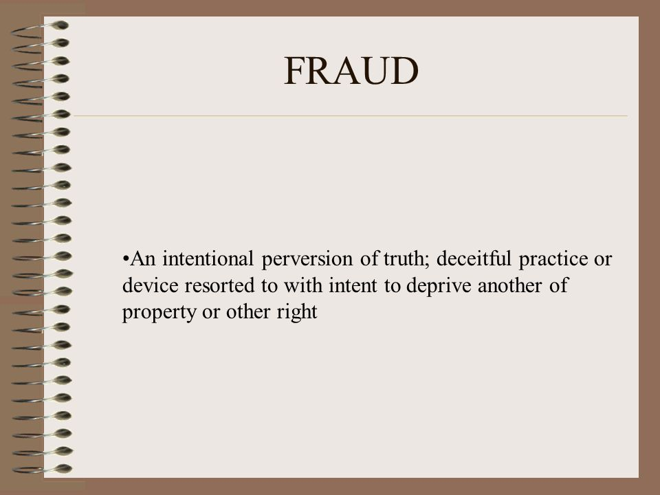 FRAUD An intentional perversion of truth; deceitful practice or device resorted to with intent to deprive another of property or other right.