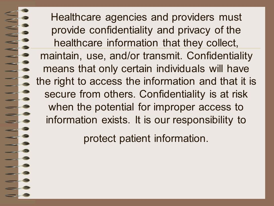 Healthcare agencies and providers must provide confidentiality and privacy of the healthcare information that they collect, maintain, use, and/or transmit.