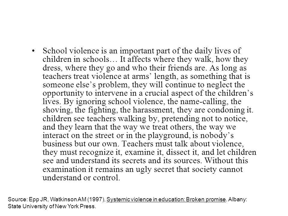 School violence is an important part of the daily lives of children in schools… It affects where they walk, how they dress, where they go and who their friends are. As long as teachers treat violence at arms' length, as something that is someone else's problem, they will continue to neglect the opportunity to intervene in a crucial aspect of the children's lives. By ignoring school violence, the name-calling, the shoving, the fighting, the harassment, they are condoning it. children see teachers walking by, pretending not to notice, and they learn that the way we treat others, the way we interact on the street or in the playground, is nobody's business but our own. Teachers must talk about violence, they must recognize it, examine it, dissect it, and let children see and understand its secrets and its sources. Without this examination it remains an ugly secret that society cannot understand or control.