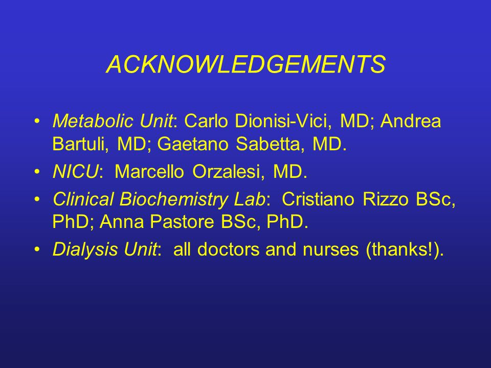 ACKNOWLEDGEMENTS Metabolic Unit: Carlo Dionisi-Vici, MD; Andrea Bartuli, MD; Gaetano Sabetta, MD. NICU: Marcello Orzalesi, MD.