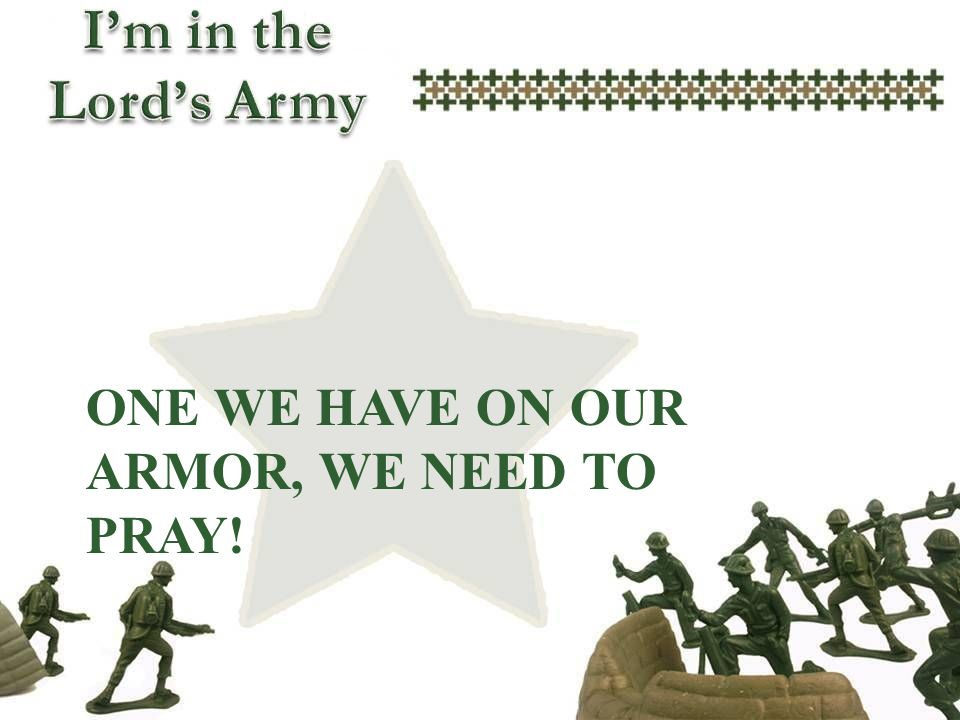 One we have on our armor, we need to pray!