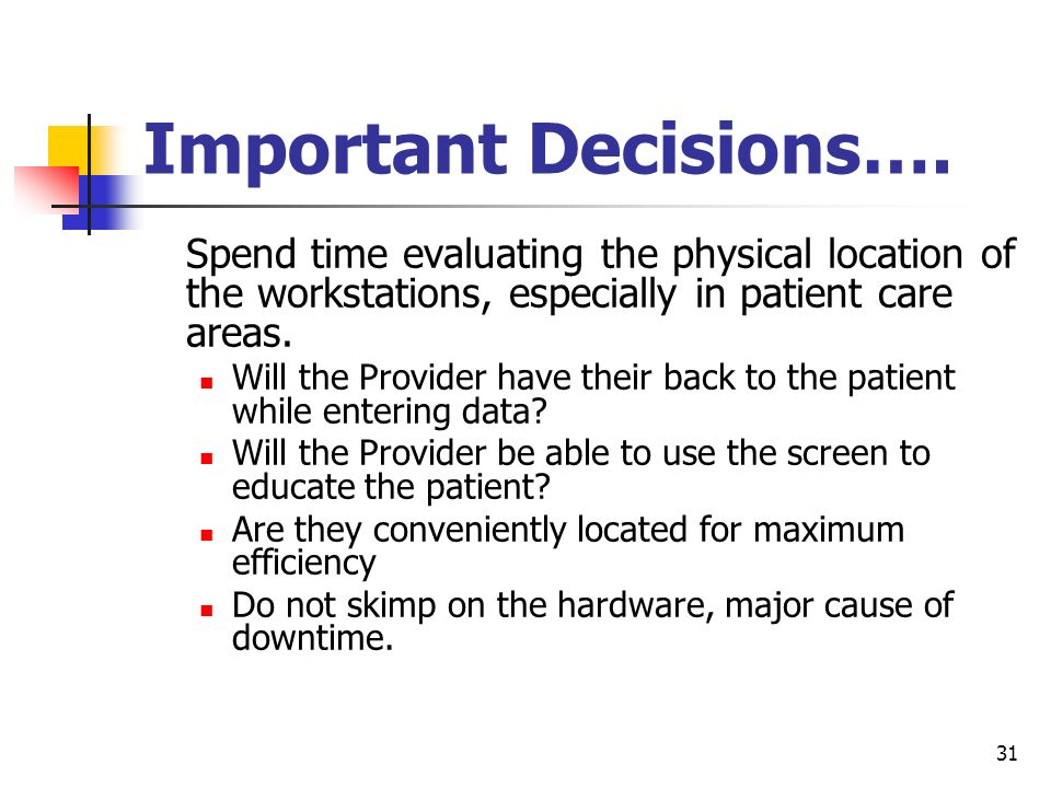 Important Decisions…. Spend time evaluating the physical location of the workstations, especially in patient care areas.