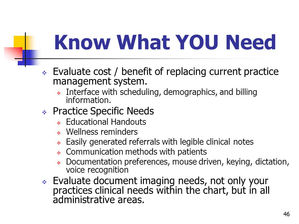 Know What YOU Need Evaluate cost / benefit of replacing current practice management system.