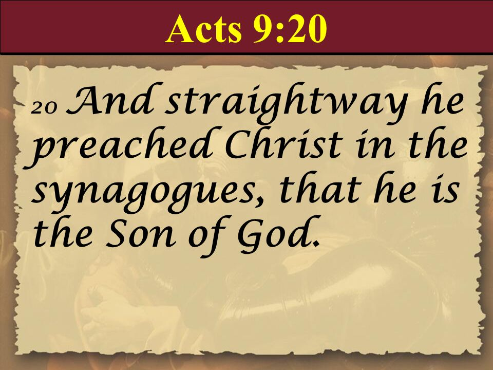 Acts 9:20 20 And straightway he preached Christ in the synagogues, that he is the Son of God.