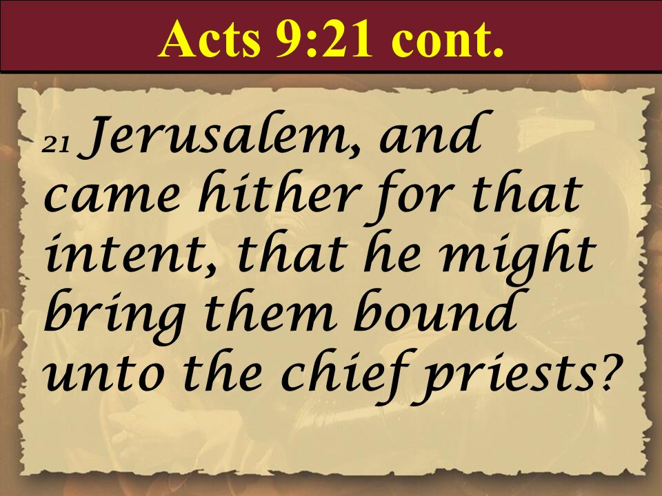 Acts 9:21 cont. 21 Jerusalem, and came hither for that intent, that he might bring them bound unto the chief priests