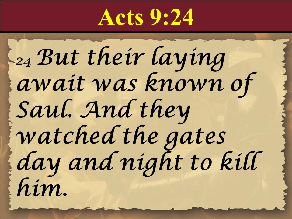 Acts 9:24 24 But their laying await was known of Saul. And they watched the gates day and night to kill him.
