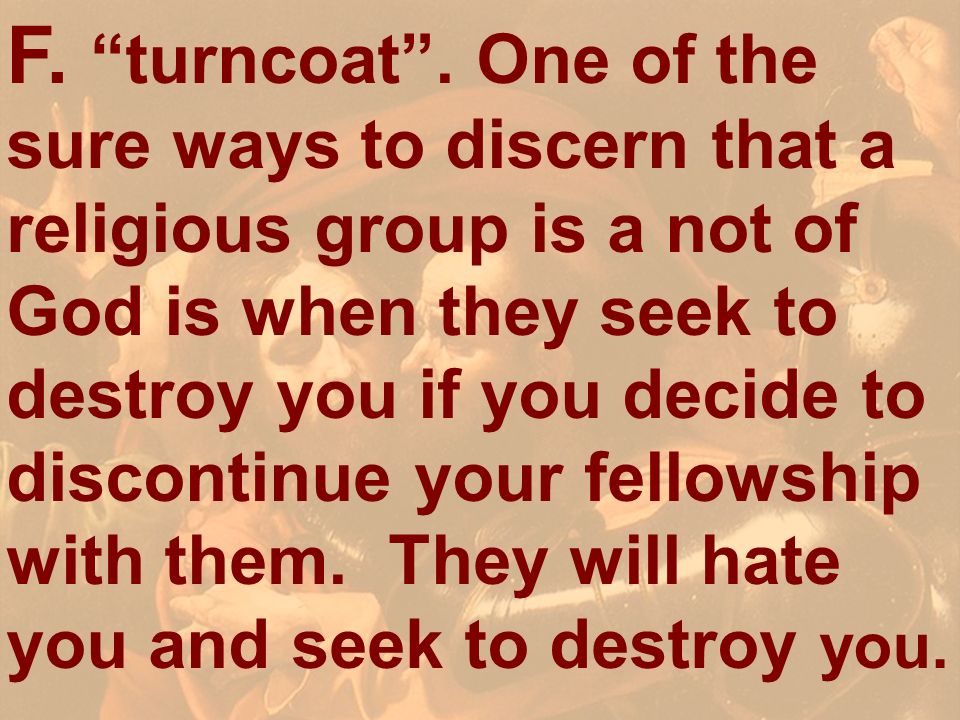 F. turncoat . One of the sure ways to discern that a religious group is a not of God is when they seek to destroy you if you decide to discontinue your fellowship with them. They will hate you and seek to destroy you.