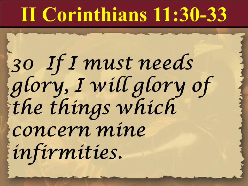 II Corinthians 11:30-33 30 If I must needs glory, I will glory of the things which concern mine infirmities.