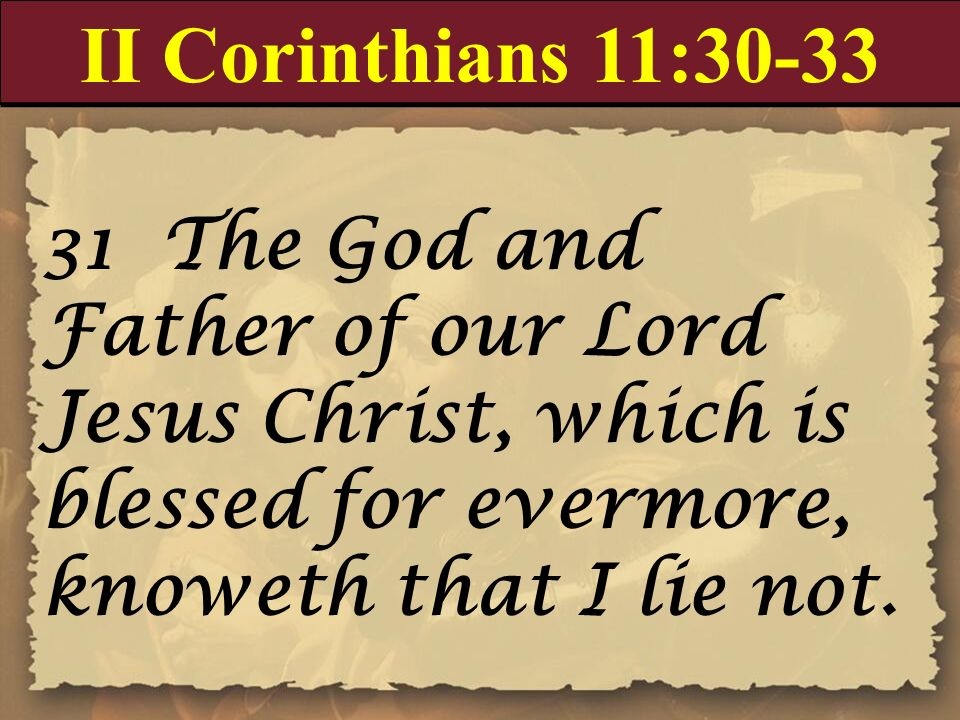 II Corinthians 11:30-33 31 The God and Father of our Lord Jesus Christ, which is blessed for evermore, knoweth that I lie not.