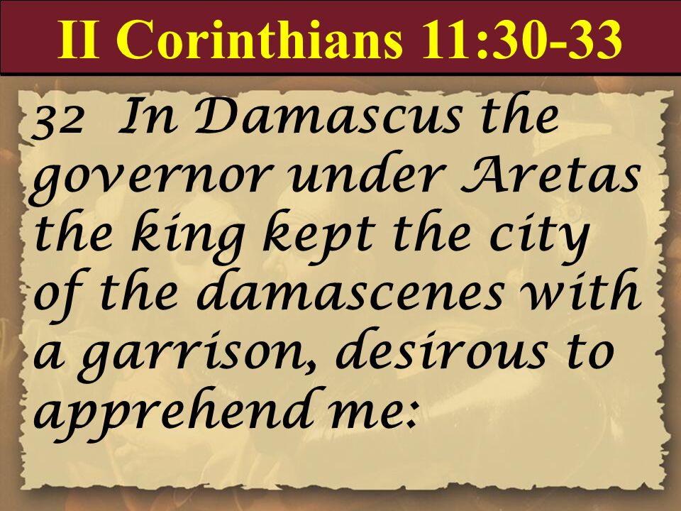 II Corinthians 11:30-33 32 In Damascus the governor under Aretas the king kept the city of the damascenes with a garrison, desirous to apprehend me: