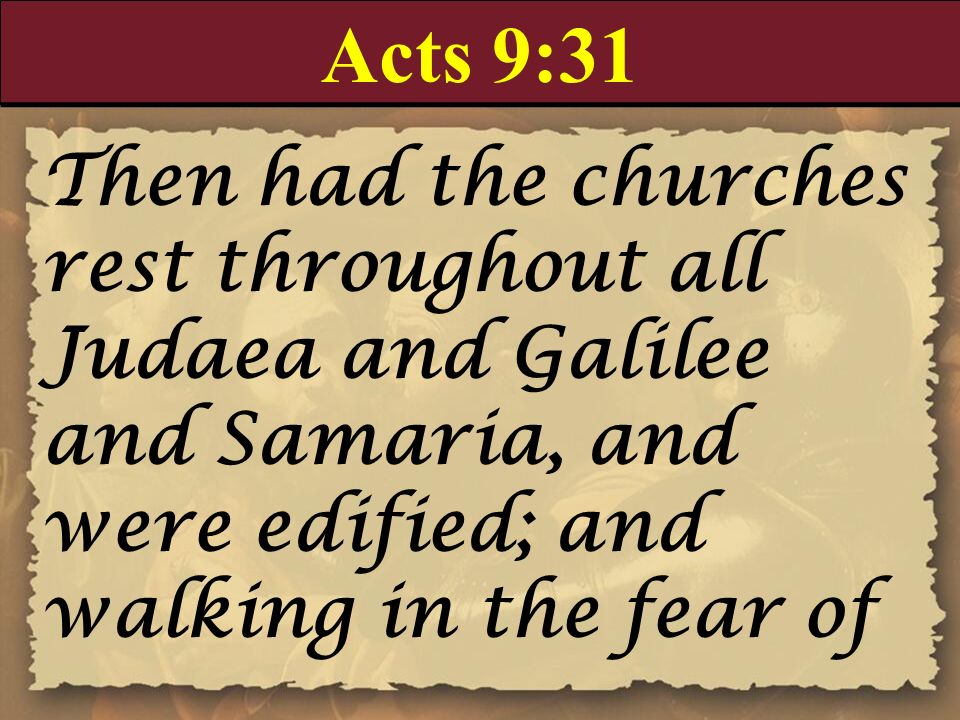 Acts 9:31 Then had the churches rest throughout all Judaea and Galilee and Samaria, and were edified; and walking in the fear of.
