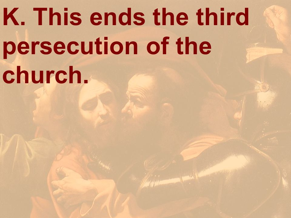 K. This ends the third persecution of the church.