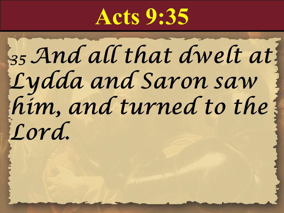 Acts 9:35 35 And all that dwelt at Lydda and Saron saw him, and turned to the Lord.