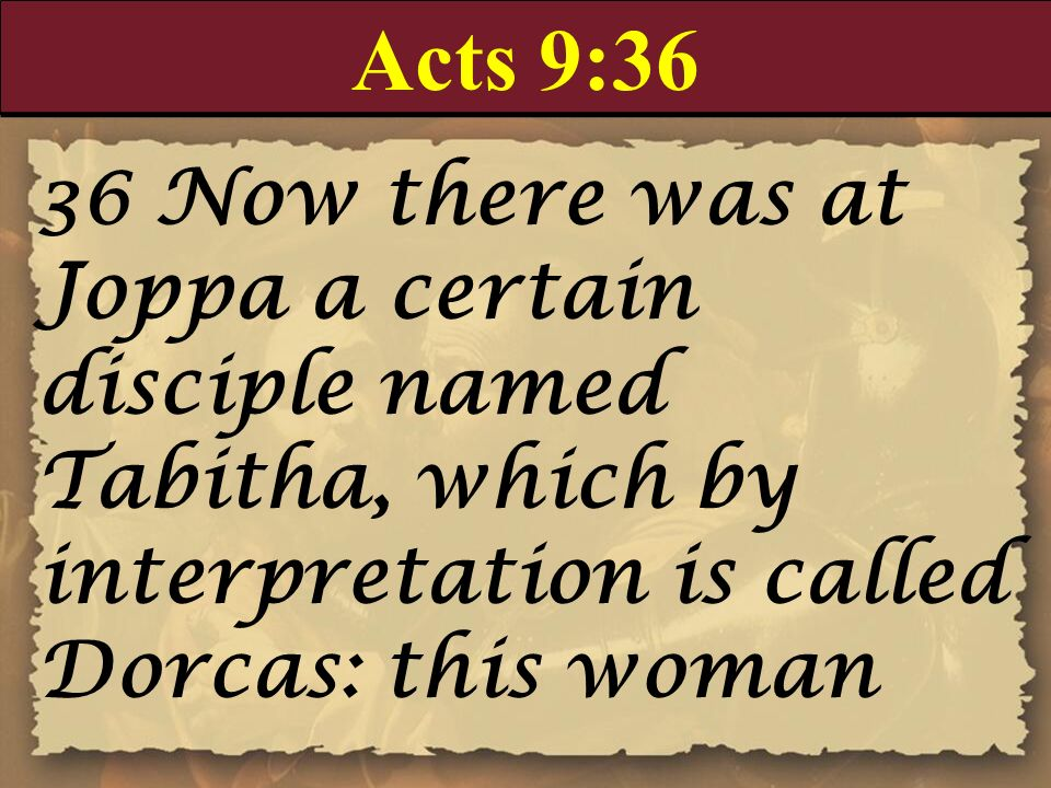 Acts 9:36 36 Now there was at Joppa a certain disciple named Tabitha, which by interpretation is called Dorcas: this woman.