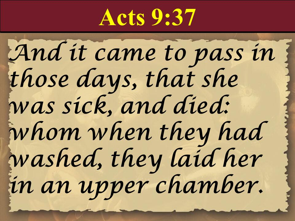 Acts 9:37 And it came to pass in those days, that she was sick, and died: whom when they had washed, they laid her in an upper chamber.