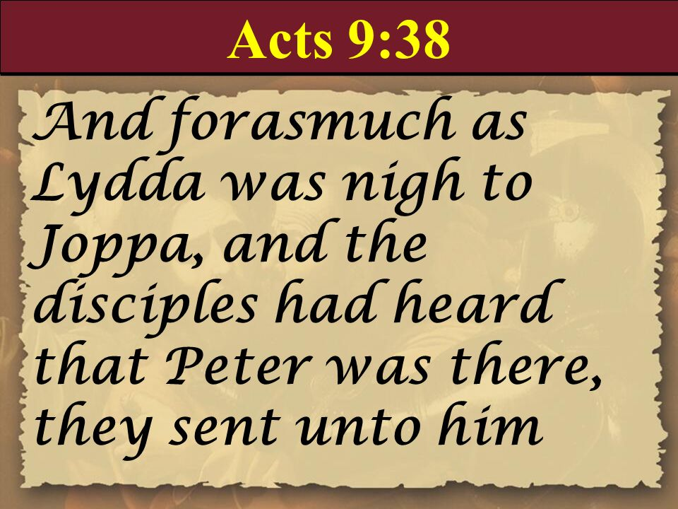 Acts 9:38 And forasmuch as Lydda was nigh to Joppa, and the disciples had heard that Peter was there, they sent unto him.