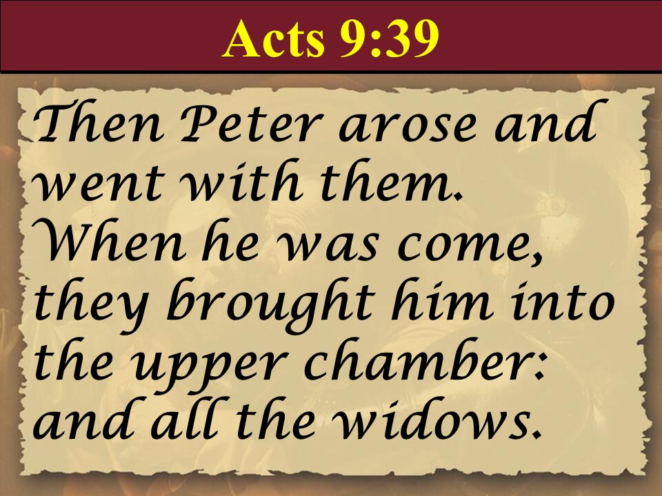 Acts 9:39 Then Peter arose and went with them. When he was come, they brought him into the upper chamber: and all the widows.