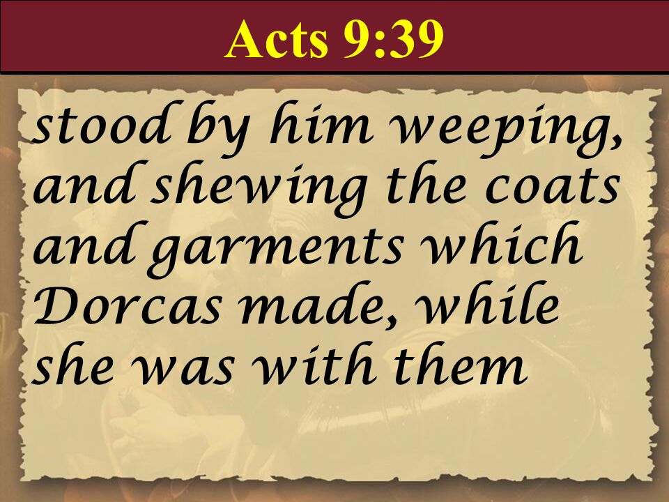 Acts 9:39 stood by him weeping, and shewing the coats and garments which Dorcas made, while she was with them.