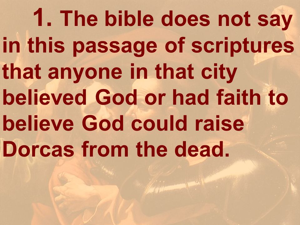 1. The bible does not say in this passage of scriptures that anyone in that city believed God or had faith to believe God could raise Dorcas from the dead.