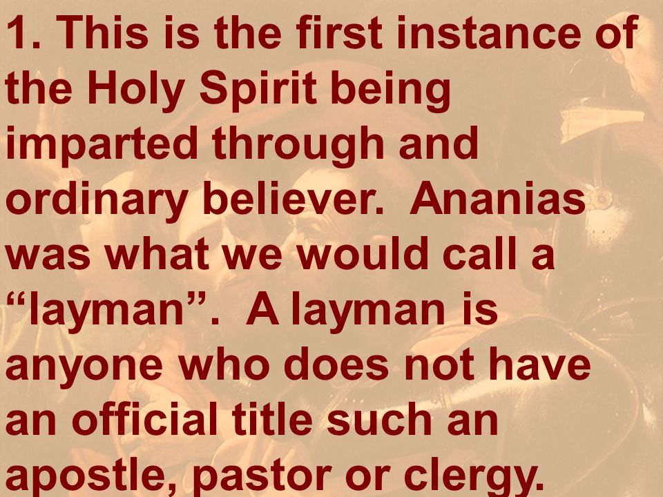 1. This is the first instance of the Holy Spirit being imparted through and ordinary believer. Ananias was what we would call a layman . A layman is anyone who does not have an official title such an apostle, pastor or clergy.