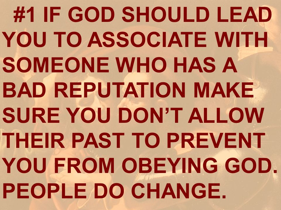 #1 IF GOD SHOULD LEAD YOU TO ASSOCIATE WITH SOMEONE WHO HAS A BAD REPUTATION MAKE SURE YOU DON'T ALLOW THEIR PAST TO PREVENT YOU FROM OBEYING GOD. PEOPLE DO CHANGE.