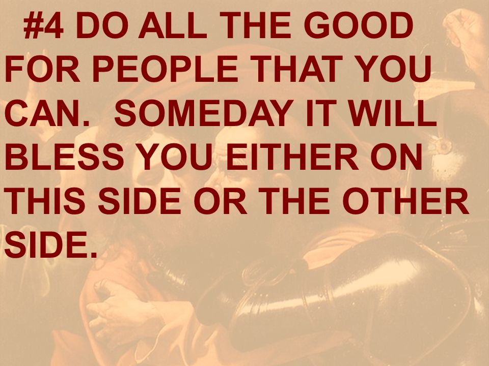 #4 DO ALL THE GOOD FOR PEOPLE THAT YOU CAN