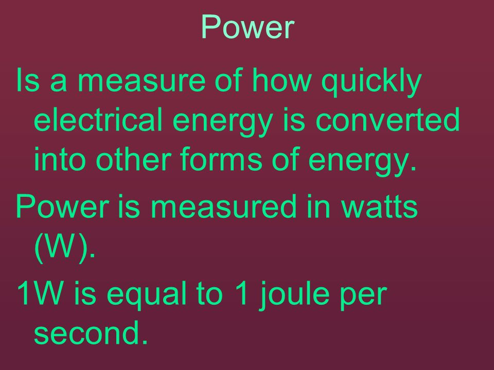 Power Is a measure of how quickly electrical energy is converted into other forms of energy. Power is measured in watts (W).