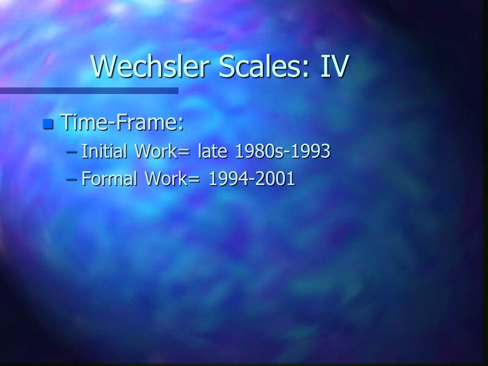 Wechsler Scales: IV Time-Frame: Initial Work= late 1980s-1993