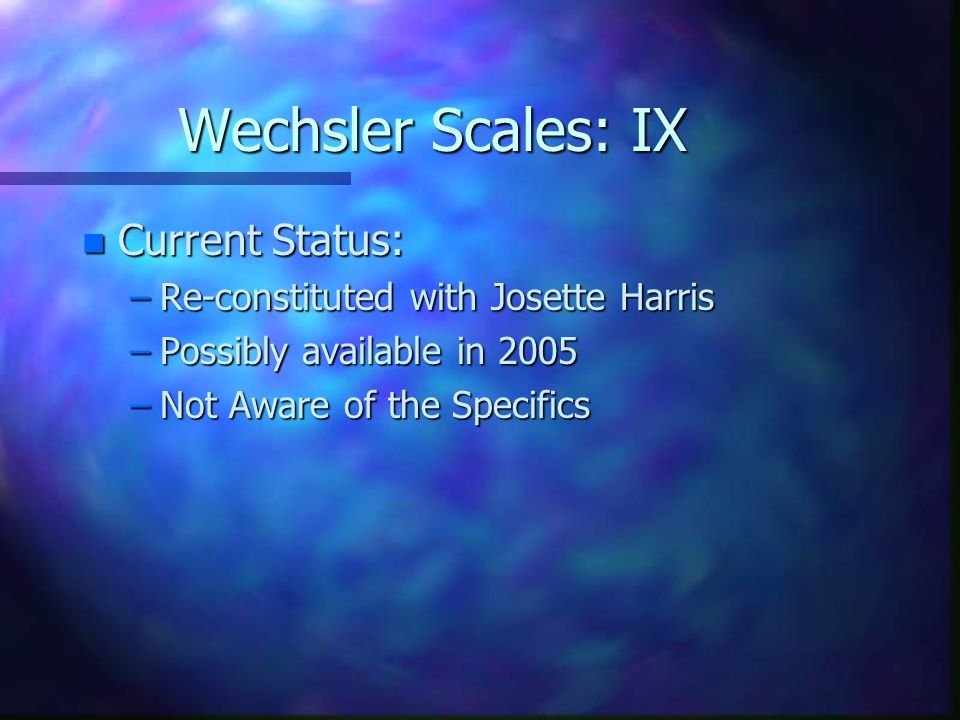 Wechsler Scales: IX Current Status: Re-constituted with Josette Harris