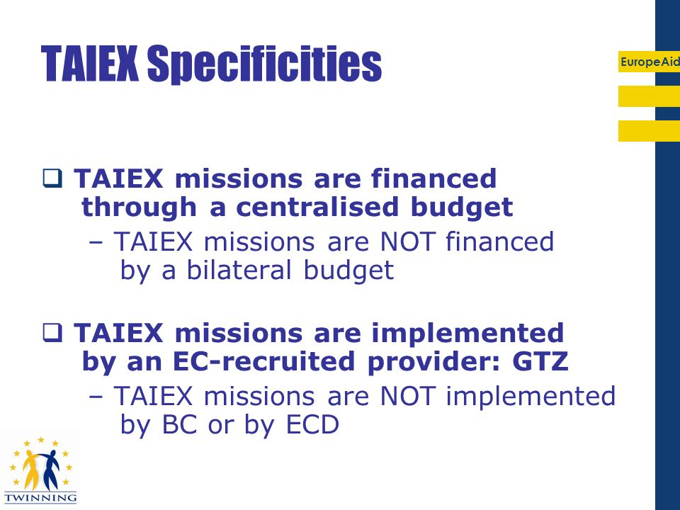 TAIEX Specificities TAIEX missions are financed through a centralised budget. – TAIEX missions are NOT financed by a bilateral budget.
