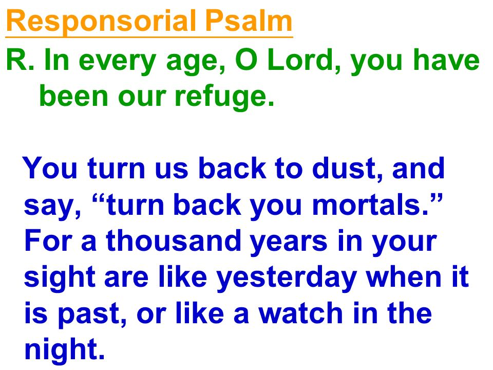 Responsorial Psalm R. In every age, O Lord, you have. been our refuge.