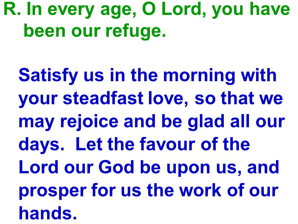 R. In every age, O Lord, you have
